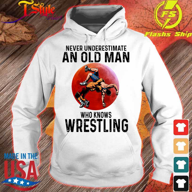 Never underestimate an old Man who knows Wrestling s hoodie