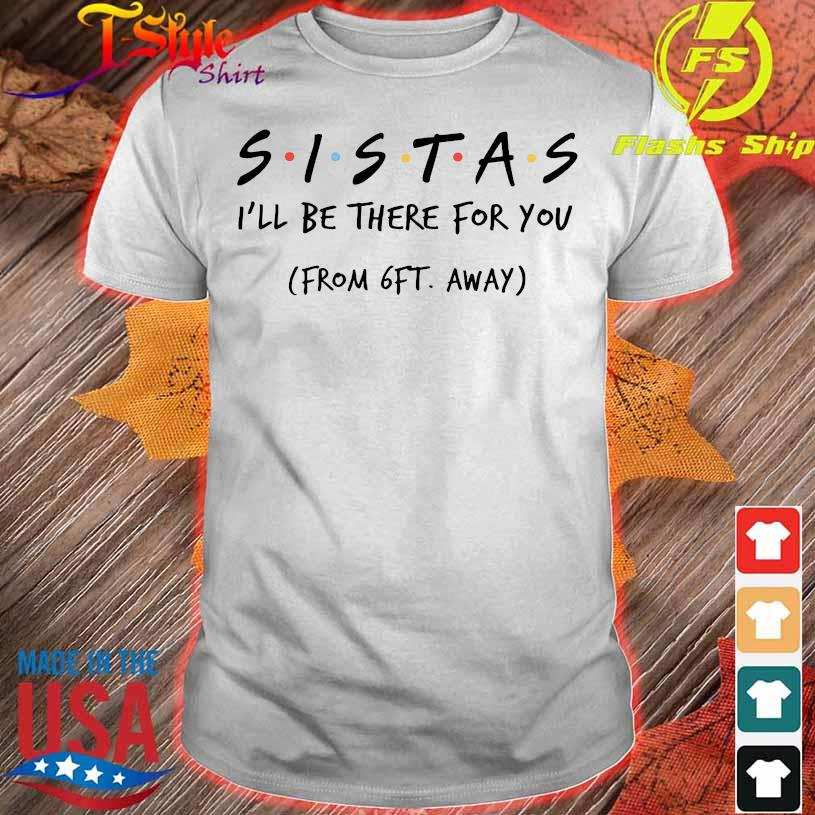 Sistas I'll be there for You from 6ft away shirt