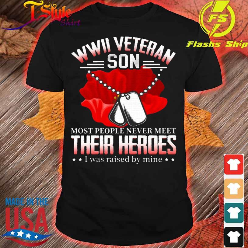 WWII Veteran Most People Never Meet Their Heroes I Was Raised By Mine Shirt