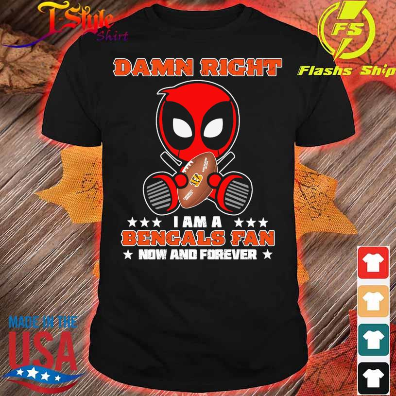 2021 Deadpool Damn Right I am a Bengals fan now and forever shirt