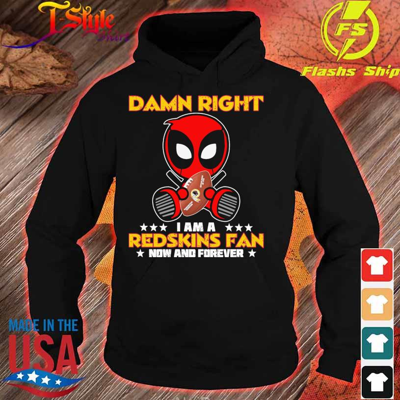2021 Deadpool Damn Right I am a Redskins fan now and forever s hoodie