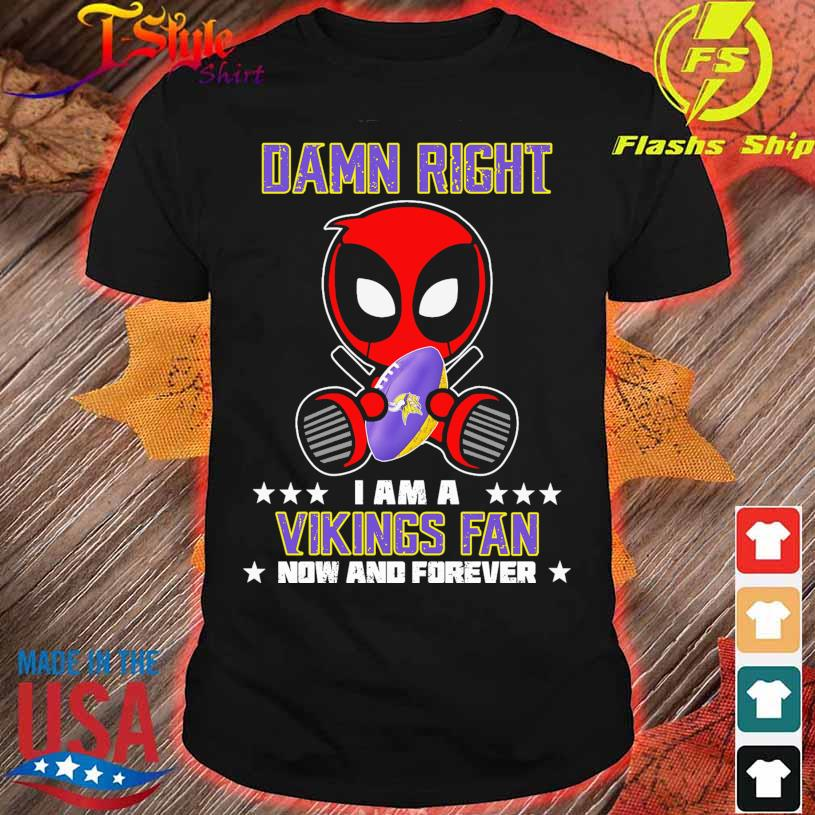 2021 Deadpool Damn Right I am a Vikings fan now and forever shirt