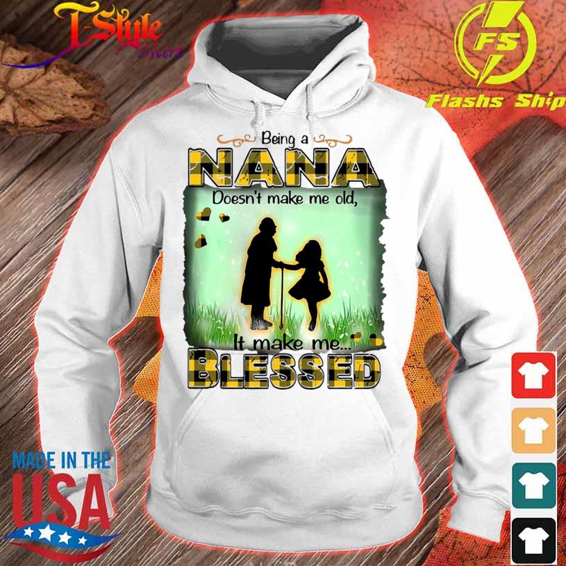 Being A Nana Doesn't Make Me Old It Make Me Blessed Shirt hoodie
