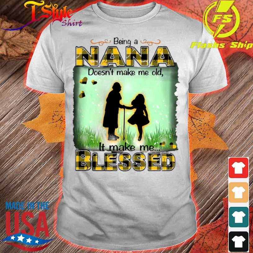 Being A Nana Doesn't Make Me Old It Make Me Blessed Shirt