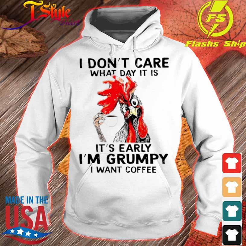 Chicken I Dont Care What Day It Is Its Early Im Grumpy I Want Coffee Shirt hoodie