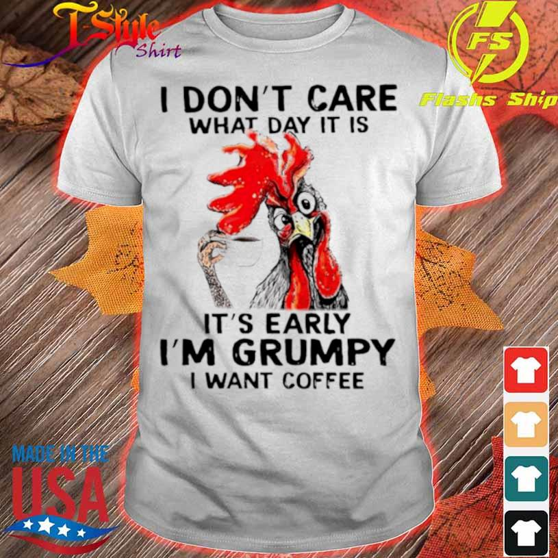 Chicken I Dont Care What Day It Is Its Early Im Grumpy I Want Coffee Shirt