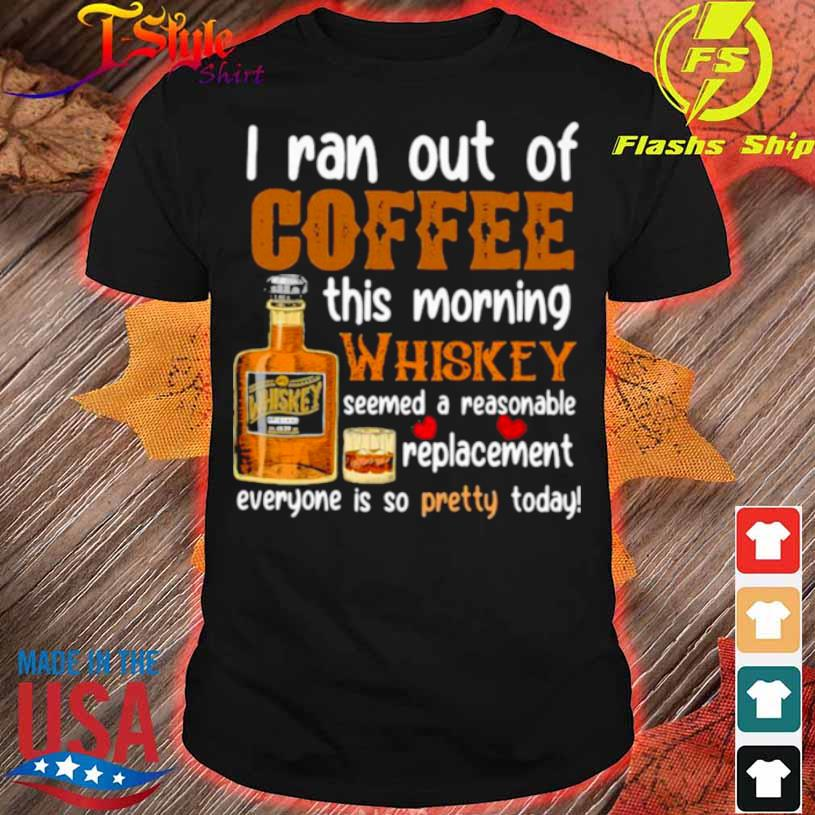 I Ran Out Of Coffee This Morning Whiskey Seemed A Reasonable Replacement Everyone Is So Pretty Today Shirt