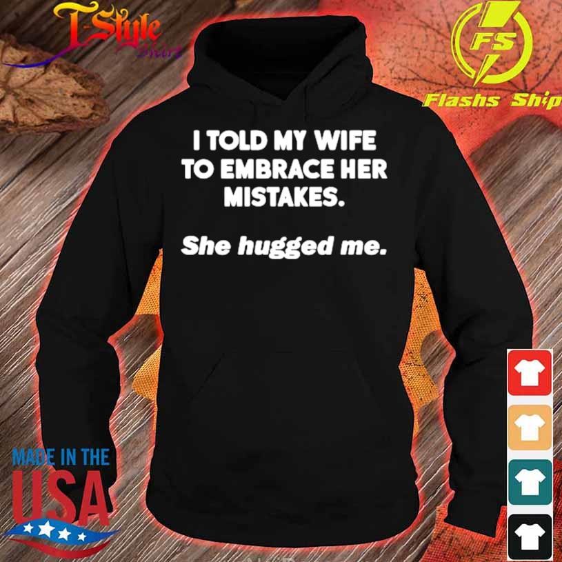 I Told My Wife To Embrace Her Mistakes She Hugged Me Shirt hoodie