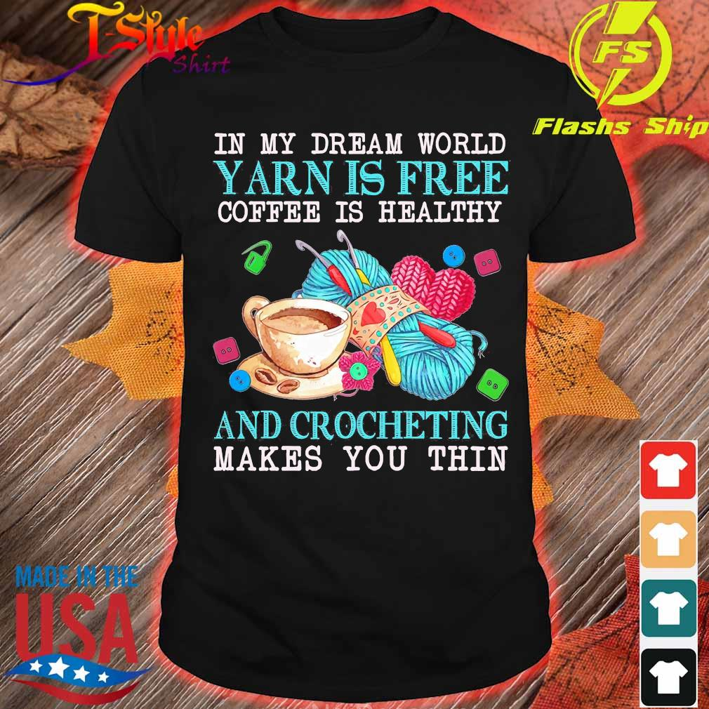 In My dream word yarn is free coffee is healthy and crocheting makes You thin Shirt