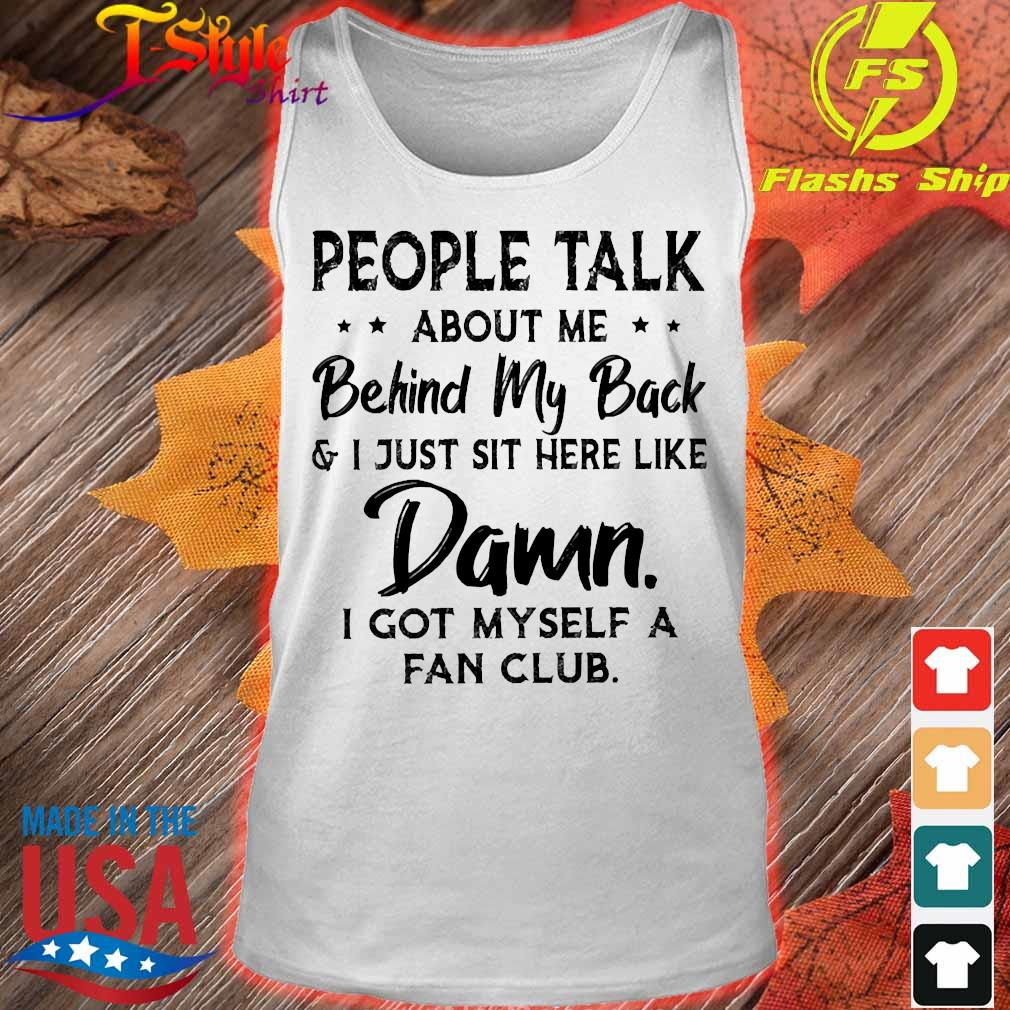 People talk about me behind my back and I just sit here like Damn I got myself a fan club s tank top