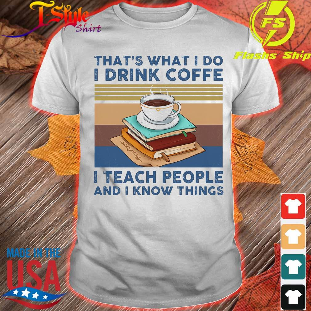 That's what I do I drink coffee I teach people and I know things vintage shirt