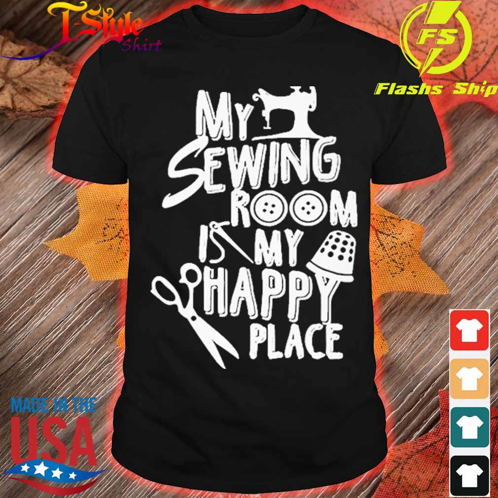 My Sewing room is My happy Place shirt