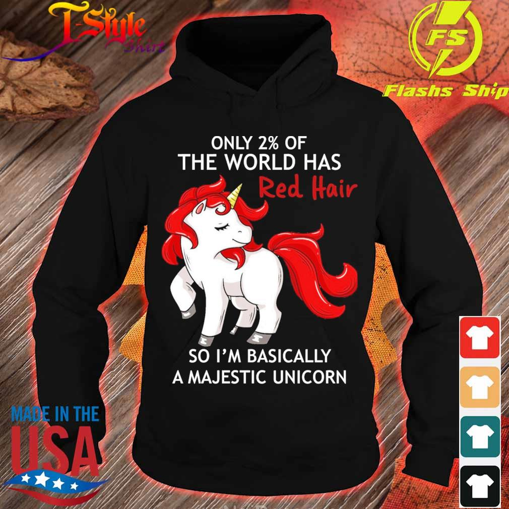 Only 2% of the world has red hair so I'm Basically a Majestic Unicorn s hoodie