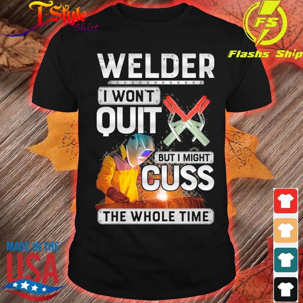 Welder I won't quit but I might Cuss the whole time shirt
