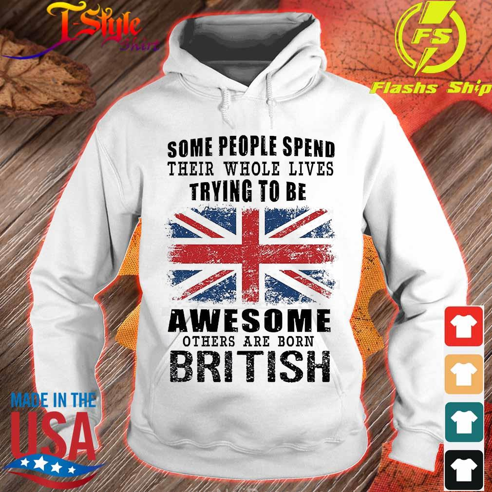 Some people spend their whole lives trying to be awesome others are born british s hoodie