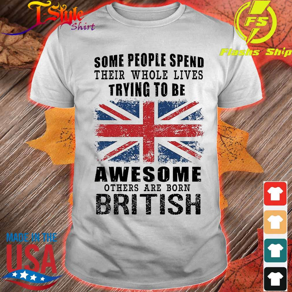 Some people spend their whole lives trying to be awesome others are born british shirt
